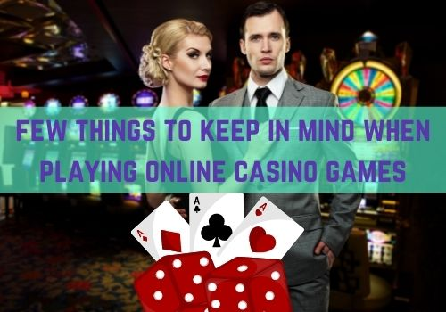 What are few things to keep in mind when playing online casino games?